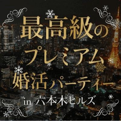 【120名限定】最高級の♥プレミアム婚活パーティーin六本木ヒルズ