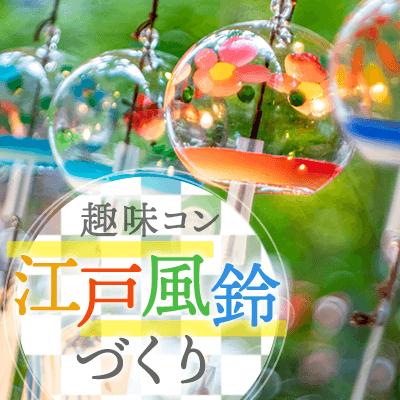 《趣味コン☆江戸風鈴作り》絵付け体験で自分だけの風鈴を作り♪